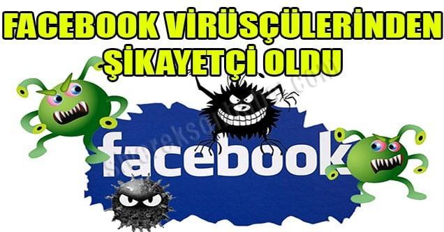 Facebook virüsçülerinden şikayetçi oldu!