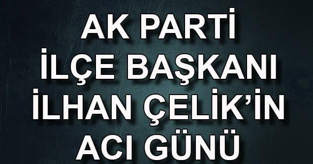 AK Parti İlçe Başkanı İlhan Çelik'in Acı Günü