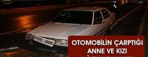 Otomobilin çarptığı anne ve kızı ağır yaralandı