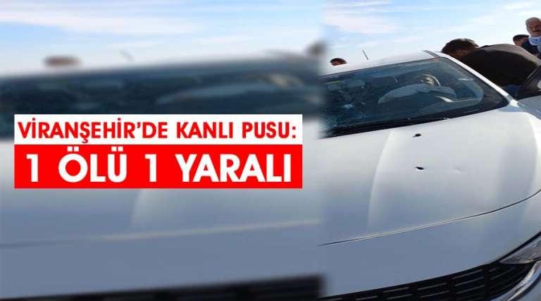 Viranşehir'de kanlı pusu: 1 ölü 1 yaralı
